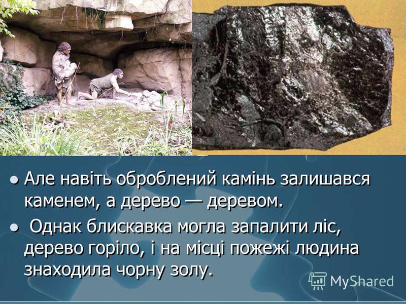 Але навіть оброблений камінь залишався каменем, а дерево деревом. Однак блискавка могла запалити ліс, дерево горіло, і на місці пожежі людина знаходила чорну золу. Але навіть оброблений камінь залишався каменем, а дерево деревом. Однак блискавка могл