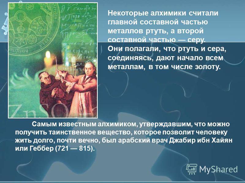 Самым известным алхимиком, утверждавшим, что можно получить таинственное вещество, которое позволит человеку жить долго, почти вечно, был арабский врач Джабир ибн Хайян или Геббер (721 815). Некоторые алхимики считали главной составной частью металло