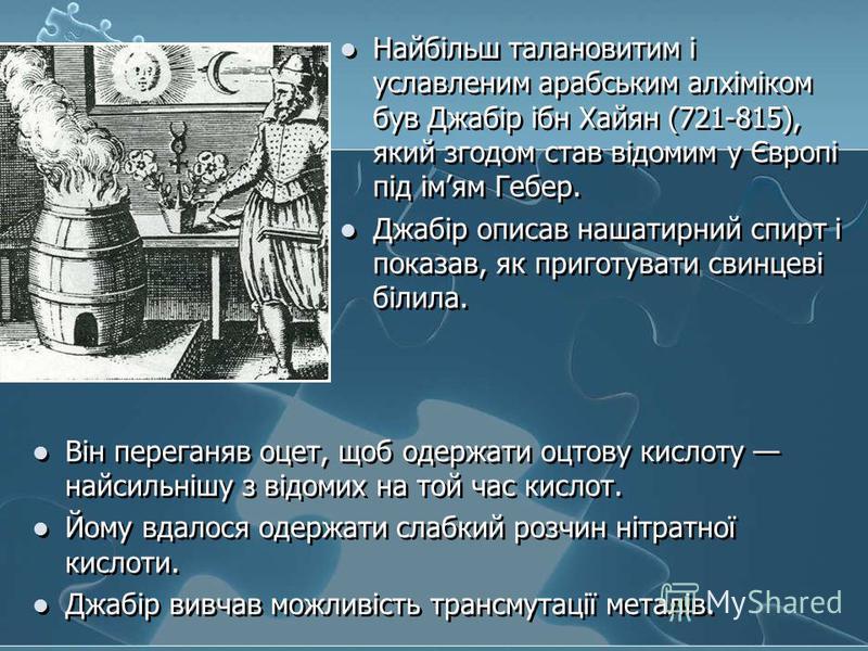 Найбільш талановитим і уславленим арабським алхіміком був Джабір ібн Хайян (721-815), який згодом став відомим у Європі під імям Гебер. Джабір описав нашатирний спирт і показав, як приготувати свинцеві білила. Він переганяв оцет, щоб одержати оцтову