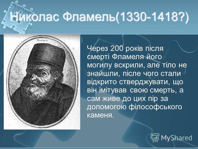 Николас Фламель (1330-1418?) Через 200 років після смерті Фламеля його могилу вскрили, але тіло не знайшли, післе чого стали відкрито стверджувати, що він імітував свою смерть, а сам живе до цих пір за допомогою філософського каменя.