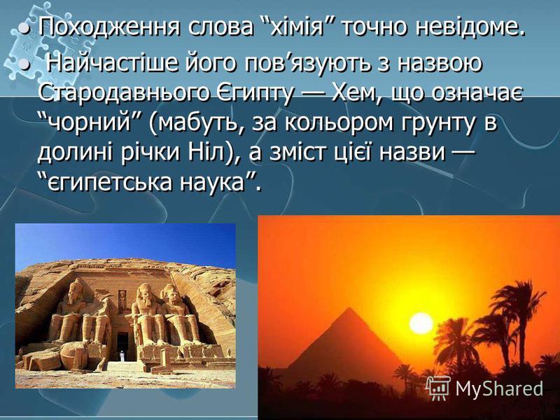 Походження слова хімія точно невідоме. Найчастіше його повязують з назвою Стародавнього Єгипту Хем, що означає чорний (мабуть, за кольором грунту в долині річки Ніл), а зміст цієї назви єгипетська наука. Походження слова хімія точно невідоме. Найчаст