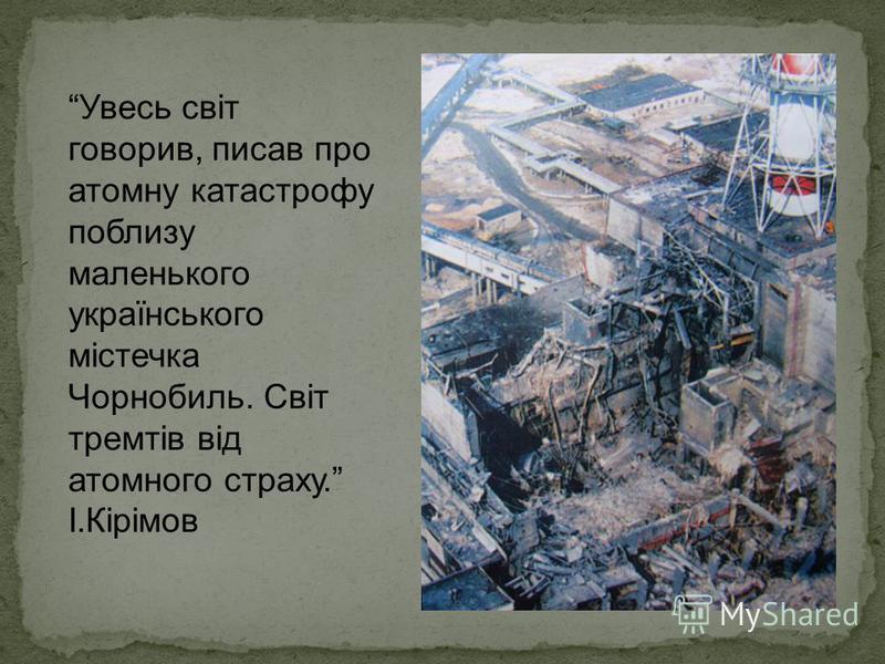 Увесь світ говорив, писав про атомну катастрофу поблизу маленького українського містечка Чорнобиль. Світ тремтів від атомного страху. І.Кірімов