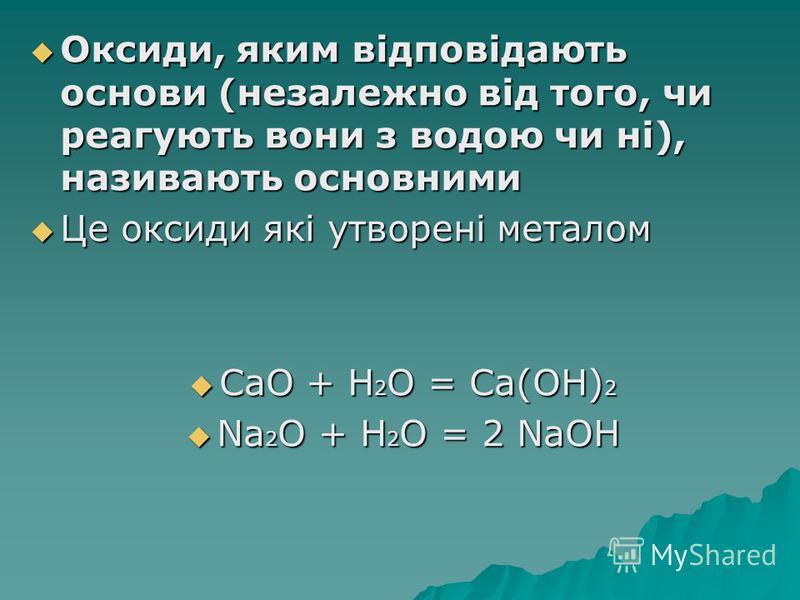 Оксиди, яким відповідають основи (незалежно від того, чи реагують вони з водою чи ні), називають основними Оксиди, яким відповідають основи (незалежно від того, чи реагують вони з водою чи ні), називають основними Це оксиди які утворені металом Це ок