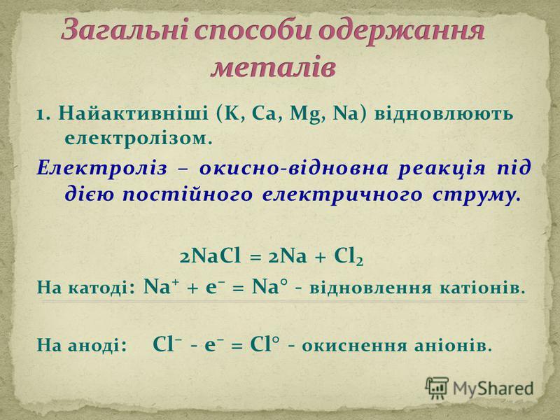 1. Найактивніші (K, Ca, Mg, Na) відновлюють електролізом. Електроліз – окисно-відновна реакція під дією постійного електричного струму. 2NaCl = 2Na + Cl На катоді : Na + e = Na° - відновлення катіонів. На аноді : Cl - e = Cl° - окиснення аніонів.