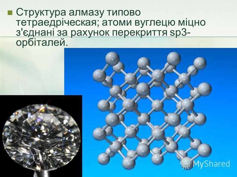 Структура алмазу типово тетраедріческая; атоми вуглецю міцно з'єднані за рахунок перекриття sp3- орбіталей.