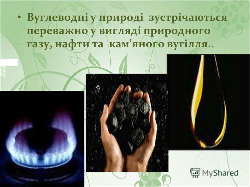 Вуглеводні у природі зустрічаються переважно у вигляді природного газу, нафти та камяного вугілля..