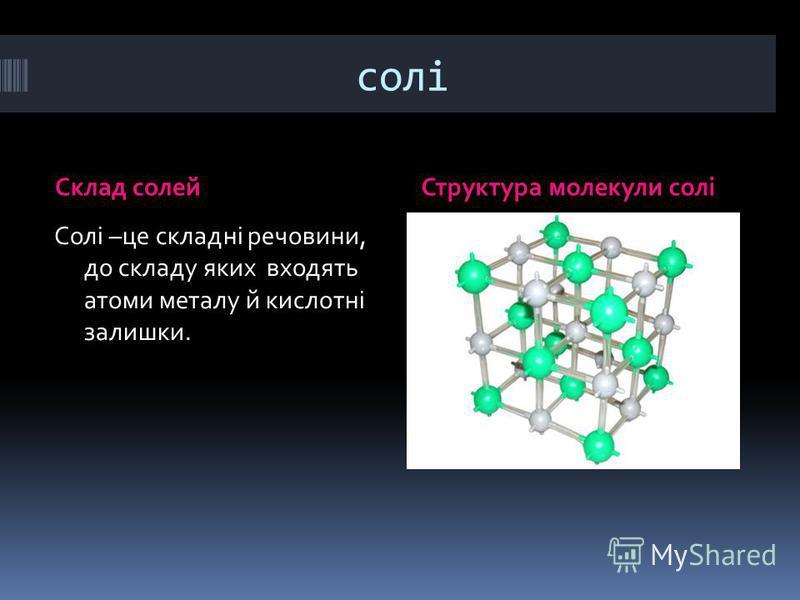солі Склад солейСтруктура молекули солі Солі –це складні речовини, до складу яких входять атоми металу й кислотні залишки.