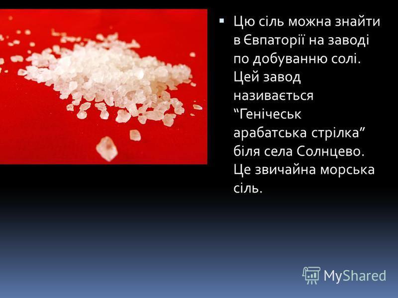 Цю сіль можна знайти в евпато 27позвонить вікі Цю сіль можна знайти в Євпаторії на заводі по добуванню солі. Цей завод називається Генічеськ арабатська стрілка біля села Солнцево. Це звичайна морська сіль.