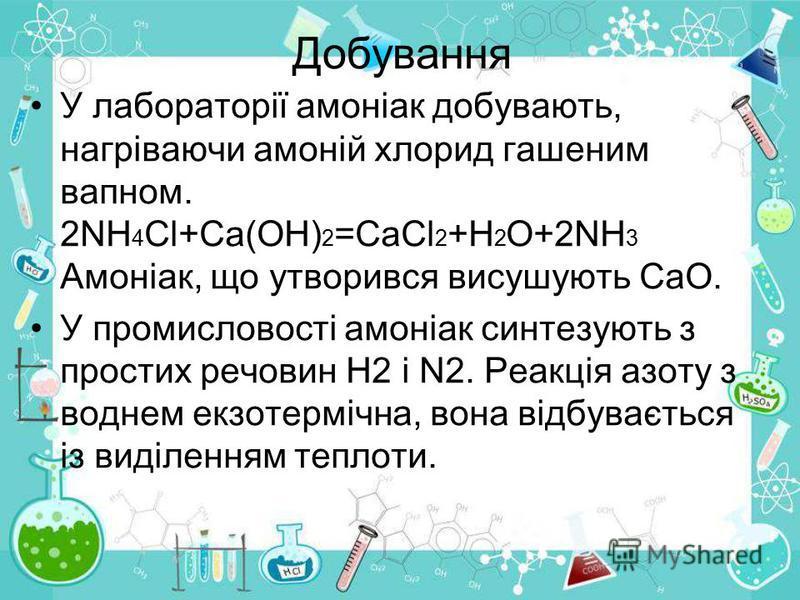 Добування У лабораторії амоніак добувають, нагріваючи амоній хлорид гашеним вапном. 2NH 4 Cl+Ca(OH) 2 =CaCl 2 +H 2 O+2NH 3 Амоніак, що утворився висушують СаО. У промисловості амоніак синтезують з простих речовин Н2 і N2. Реакція азоту з воднем екзот