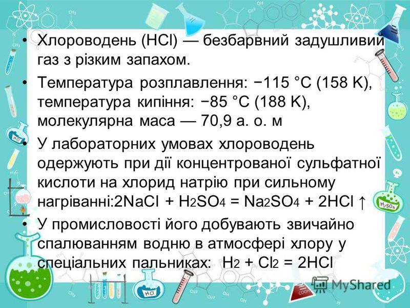 Хлороводень (HCl) безбарвний задушливий газ з різким запахом. Температура розплавлення: 115 °C (158 K), температура кипіння: 85 °C (188 K), молекулярна маса 70,9 а. о. м У лабораторних умовах хлороводень одержують при дії концентрованої сульфатної ки