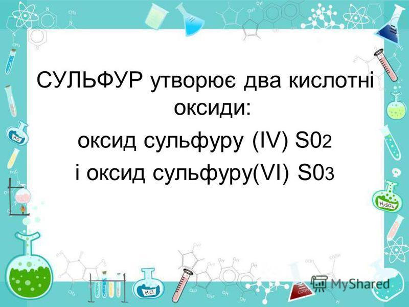 СУЛЬФУР утворює два кислотні оксиди: оксид сульфуру (ІV) S0 2 і оксид сульфуру(VI) S0 3