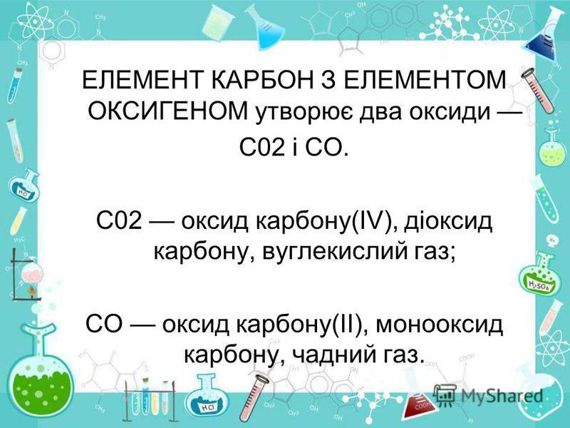 ЕЛЕМЕНТ КАРБОН З ЕЛЕМЕНТОМ ОКСИГЕНОМ утворює два оксиди С02 і СО. С02 оксид карбону(IV), діоксид карбону, вуглекислий газ; СО оксид карбону(II), монооксид карбону, чадний газ.