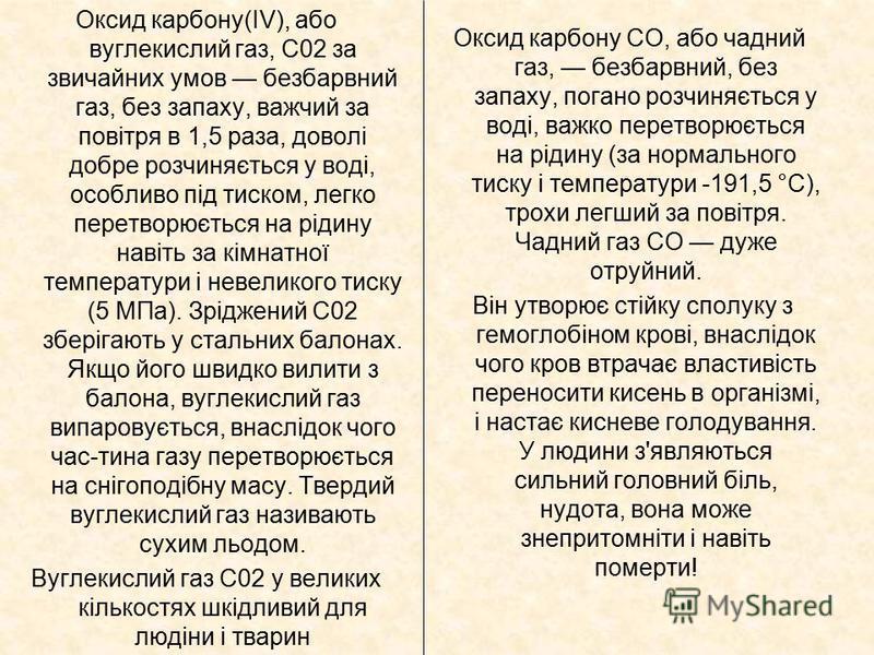 Оксид карбону(IV), або вуглекислий газ, С02 за звичайних умов безбарвний газ, без запаху, важчий за повітря в 1,5 раза, доволі добре розчиняється у воді, особливо під тиском, легко перетворюється на рідину навіть за кімнатної температури і невеликого