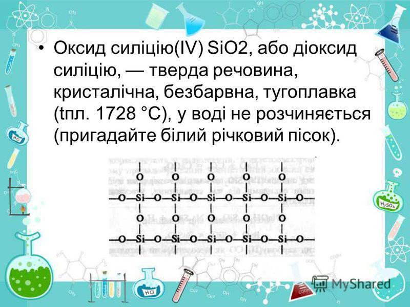 Оксид силіцію(ІV) SiO2, або діоксид силіцію, тверда речовина, кристалічна, безбарвна, тугоплавка (tпл. 1728 °С), у воді не розчиняється (пригадайте білий річковий пісок).