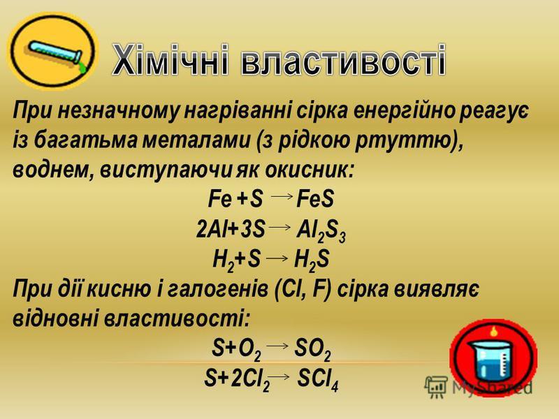При незначному нагріванні сірка енергійно реагує із багатьма металами (з рідкою ртуттю), воднем, виступаючи як окисник: Fe +S FeS 2Al+3S Al 2 S 3 H 2 +S H 2 S При дії кисню і галогенів (Cl, F) сірка виявляє відновні властивості: S+O 2 SO 2 S+2Cl 2 SC