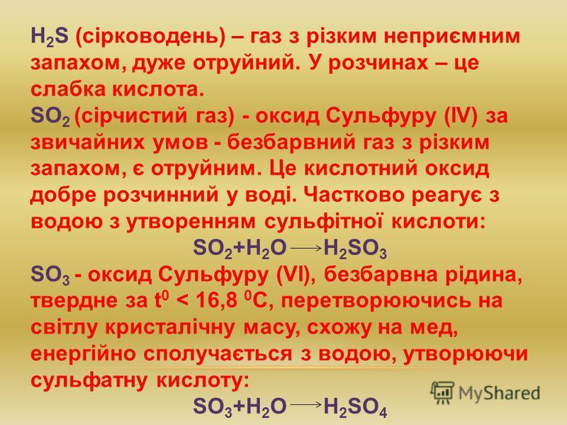 H 2 S (сірководень) – газ з різким неприємним запахом, дуже отруйний. У розчинах – це слабка кислота. SO 2 (сірчистий газ) - оксид Сульфуру (ІV) за звичайних умов - безбарвний газ з різким запахом, є отруйним. Це кислотний оксид добре розчинний у вод