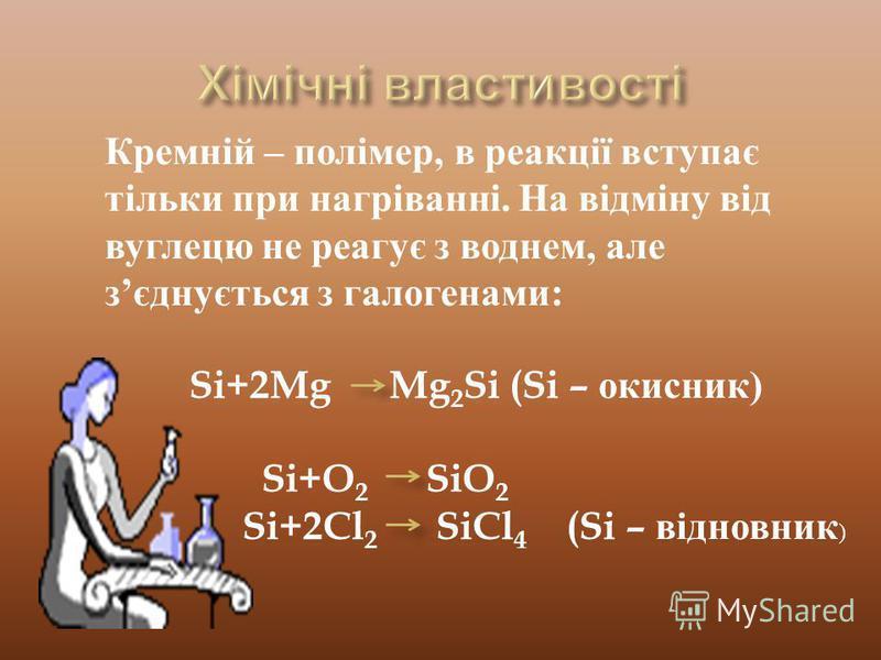 Кремній – полімер, в реакції вступає тільки при нагріванні. На відміну від вуглецю не реагує з воднем, але зєднується з галогенами: Si+2Mg Mg 2 Si (Si – окисник) Si+O 2 SiO 2 Si+2Cl 2 SiCl 4 (Si – відновник )