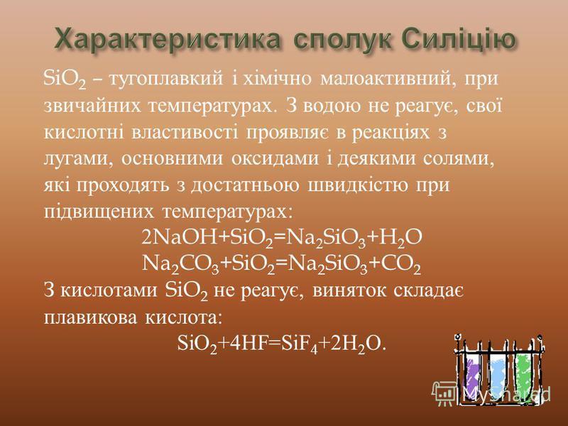 SiO 2 – тугоплавкий і хімічно малоактивний, при звичайних температурах. З водою не реагує, свої кислотні властивості проявляє в реакціях з лугами, основними оксидами і деякими солями, які проходять з достатньою швидкістю при підвищених температурах: