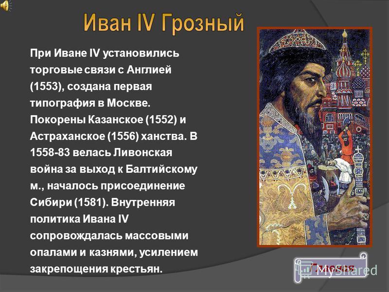ИВАН IV Грозный (1530-84), великий князь «всея Руси» (с 1533), первый русский царь (с 1547), сын Василия III. С кон. 40-х гг. правил с участием Избранной рады. При нем начался созыв Земских соборов, составлен Судебник 1550. Проведены реформы управлен