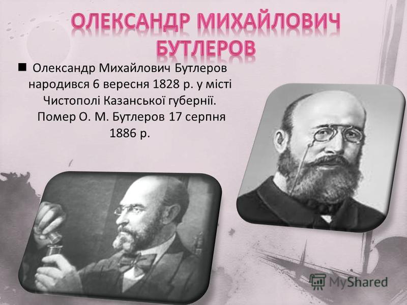 Олександр Михайлович Бутлеров народився 6 вересня 1828 р. у місті Чистополі Казанської губернії. Помер О. М. Бутлеров 17 серпня 1886 р.
