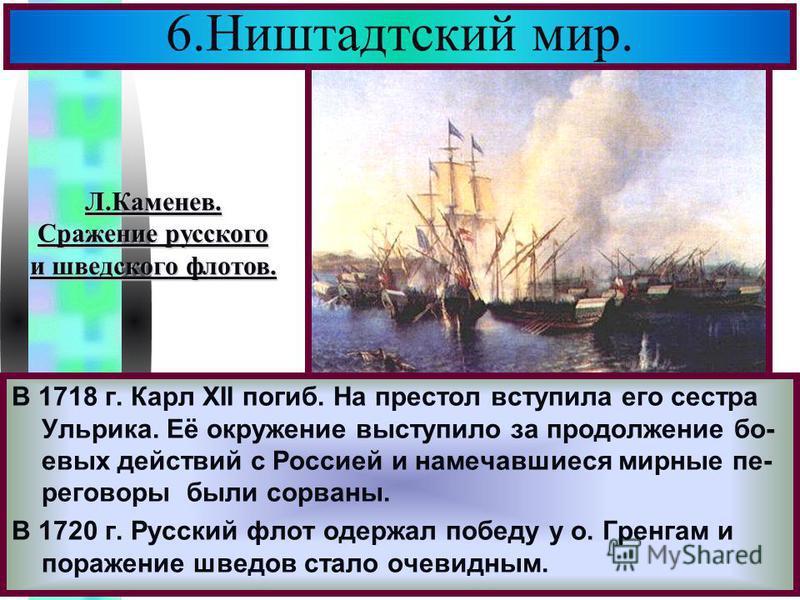Меню 6. Ништадтский мир. В 1718 г. Карл XII погиб. На престол вступила его сестра Ульрика. Её окружение выступило за продолжение боевых действий с Россией и намечавшиеся мирные переговоры были сорваны. В 1720 г. Русский флот одержал победу у о. Гренг