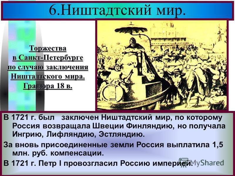 Меню 6. Ништадтский мир. В 1721 г. был заключен Ништадтский мир, по которому Россия возвращала Швеции Финляндию, но получала Ингрию, Лифляндию, Эстляндию. За вновь присоединенные земли Россия выплатила 1,5 млн. руб. компенсации. В 1721 г. Петр I пров