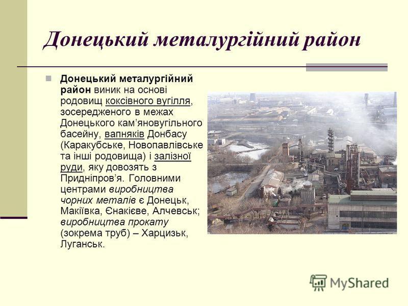 Донецький металургійний район Донецький металургійний район виник на основі родовищ коксівного вугілля, зосередженого в межах Донецького камяновугільного басейну, вапняків Донбасу (Каракубське, Новопавлівське та інші родовища) і залізної руди, яку до