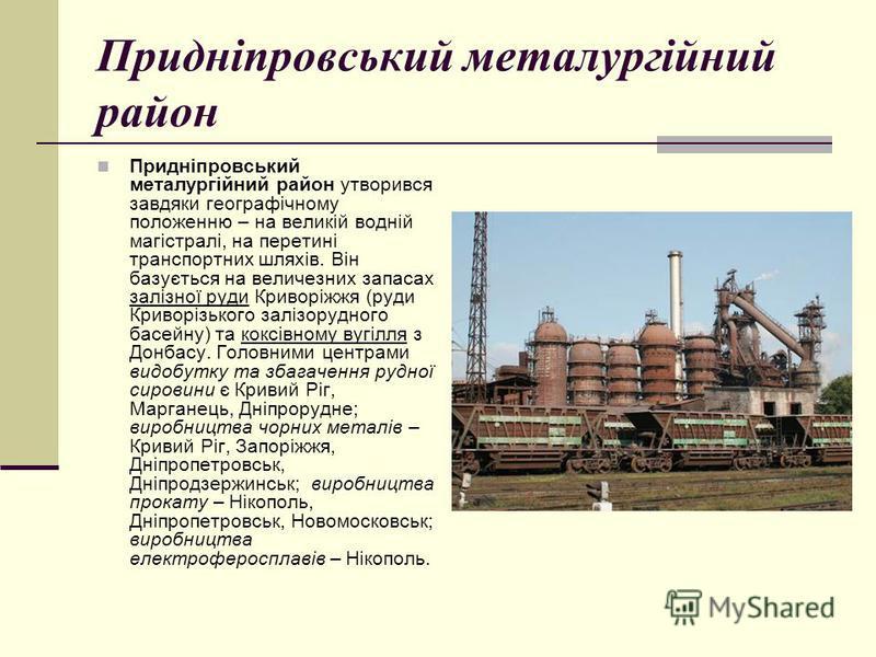 Придніпровський металургійний район Придніпровський металургійний район утворився завдяки географічному положенню – на великій водній магістралі, на перетині транспортних шляхів. Він базується на величезних запасах залізної руди Криворіжжя (руди Крив