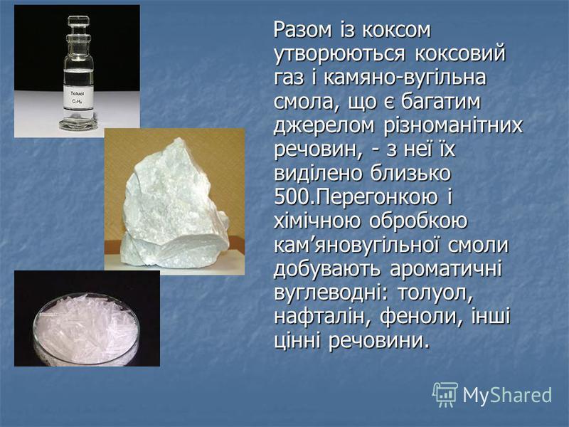 Разом із коксом утворюються коксовий газ і камяно-вугільна смола, що є багатим джерелом різноманітних речовин, - з неї їх виділено близько 500.Перегонкою і хімічною обробкою камяновугільної смоли добувають ароматичні вуглеводні: толуол, нафталін, фен