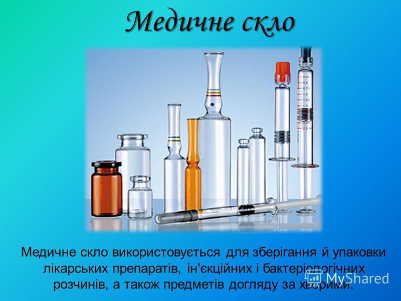 Медичне скло Медичне скло використовується для зберігання й упаковки лікарських препаратів, ін'єкційних і бактеріологічних розчинів, а також предметів догляду за хворими.