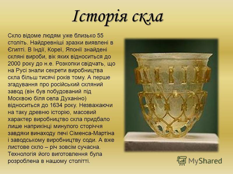 Історія скла Скло відоме людям уже близько 55 століть. Найдревніші зразки виявлені в Єгипті. В Індії, Кореї, Японії знайдені скляні вироби, вік яких відноситься до 2000 року до н.е. Розкопки свідчать, що на Русі знали секрети виробництва скла більш т