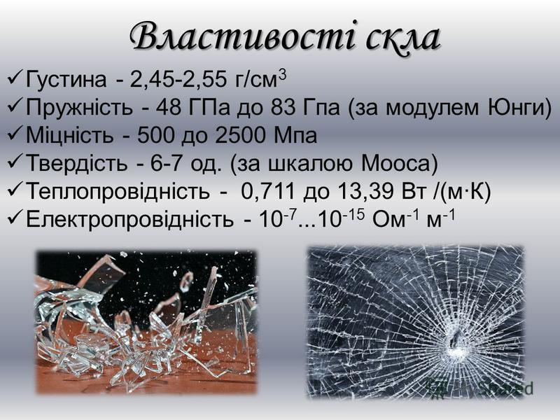 Властивості скла Густина - 2,45-2,55 г/см 3 Пружність - 48 ГПа до 83 Гпа (за модулем Юнги) Міцність - 500 до 2500 Мпа Твердість - 6-7 од. (за шкалою Мооса) Теплопровідність - 0,711 до 13,39 Вт /(м·К) Електропровідність - 10 -7...10 -15 Ом -1 м -1