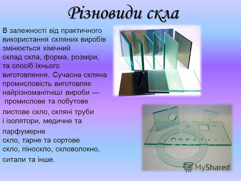 Різновиди скла В залежності від практичного використання скляних виробів змінюється хімічний склад скла, форма, розміри, та спосіб їхнього виготовлення. Сучасна скляна промисловість виготовляє найрізноманітніші вироби промислове та побутове листове с