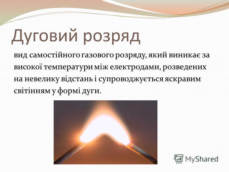 Дуговий розряд вид самостійного газового розряду, який виникає за високої температури між електродами, розведених на невелику відстань і супроводжується яскравим світінням у формі дуги.