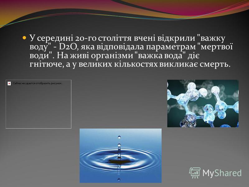 У середині 20-го століття вчені відкрили важку воду - D2O, яка відповідала параметрам мертвої води. На живі організми важка вода діє гнітюче, а у великих кількостях викликає смерть.