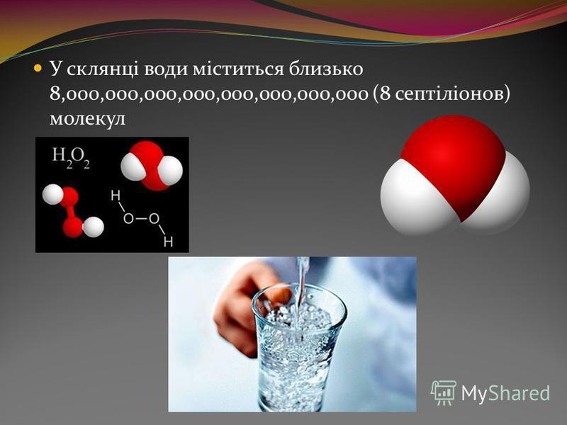 У склянці води міститься близько 8,000,000,000,000,000,000,000,000 (8 септіліонов) молекул