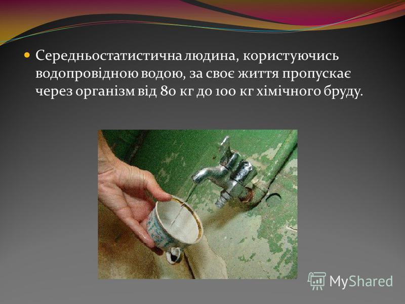Середньостатистична людина, користуючись водопровідною водою, за своє життя пропускає через організм від 80 кг до 100 кг хімічного бруду.