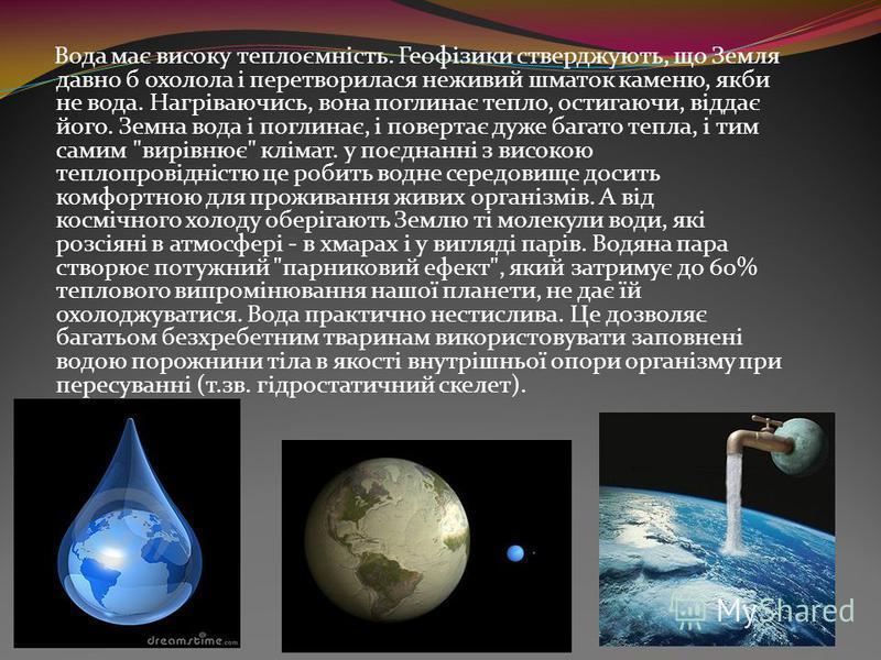 Вода має високу теплоємність. Геофізики стверджують, що Земля давно б охолола і перетворилася неживий шматок каменю, якби не вода. Нагріваючись, вона поглинає тепло, остигаючи, віддає його. Земна вода і поглинає, і повертає дуже багато тепла, і тим с
