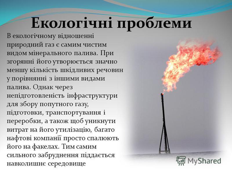 Екологічні проблеми В екологічному відношенні природний газ є самим чистим видом мінерального палива. При згорянні його утворюється значно меншу кількість шкідливих речовин у порівнянні з іншими видами палива. Однак через непідготовленість інфраструк