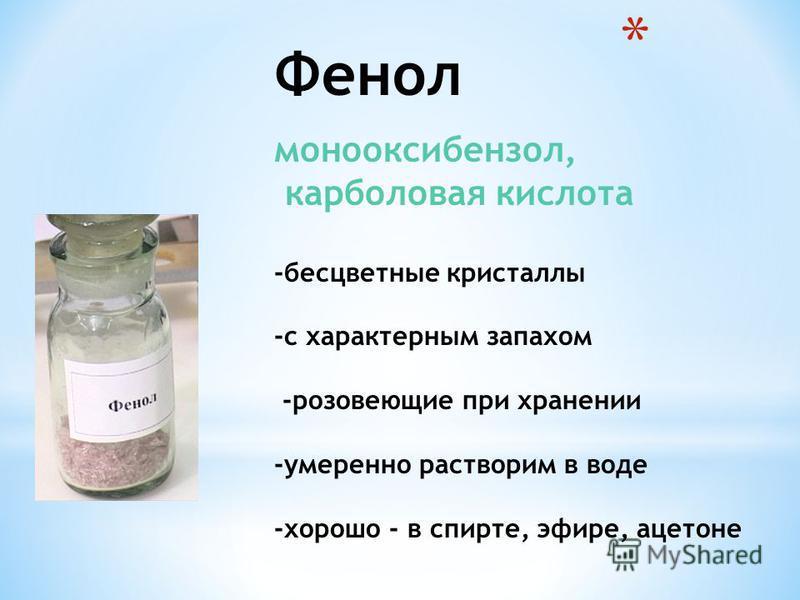 Фенол монооксибензол, карболовая кислота -бесцветные кристаллы -с характерным запахом -розовеющие при хранении -умеренно растворим в воде -хорошо - в спирте, эфире, ацетоне