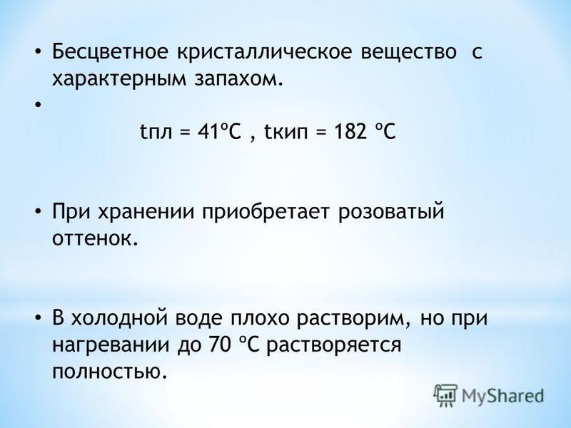 Бесцветное кристаллическое вещество с характерным запахом. апл = 41ºС, tкип = 182 ºС При хранении приобретает розоватый оттенок. В холодной воде плохо растворим, но при нагревании до 70 ºС растворяется полностью.