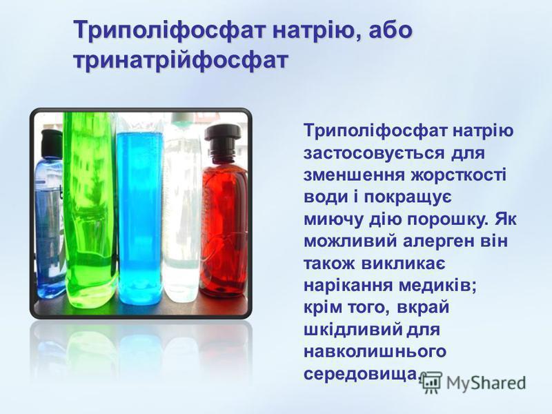 Триполіфосфат натрію, або тринатрійфосфат Триполіфосфат натрію застосовується для зменшення жорсткості води і покращує миючу дію порошку. Як можливий алерген він також викликає нарікання медиків; крім того, вкрай шкідливий для навколишнього середовищ