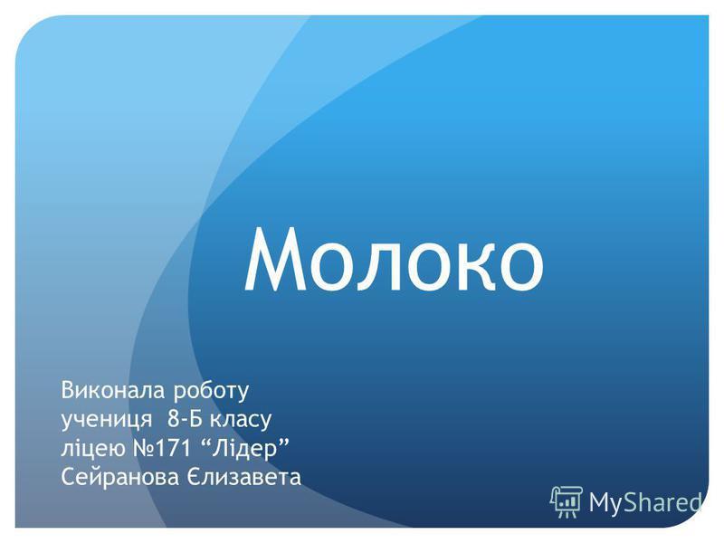 Молоко Виконала роботу учениця 8-Б класу ліцею 171 Лідер Сейранова Єлизавета