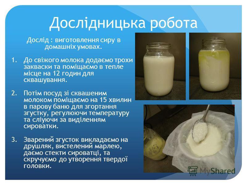 Дослідницька робота Дослід : виготовлення сиру в домашніх умовах. 1.До свіжого молока додаємо трохи закваски та поміщаємо в тепле місце на 12 годин для сквашування. 2.Потім посуд зі сквашеним молоком поміщаємо на 15 хвилин в парову баню для згортання