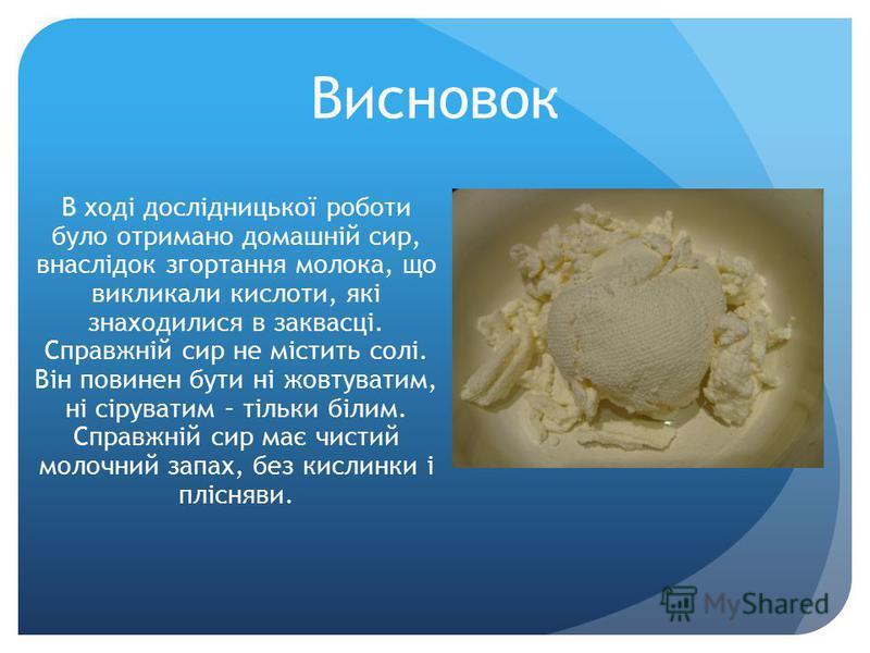 Висновок В ході дослідницької роботи було отримано домашній сир, внаслідок згортання молока, що викликали кислоти, які знаходилися в заквасці. Справжній сир не містить солі. Він повинен бути ні жовтуватим, ні сіруватим – тільки білим. Справжній сир м