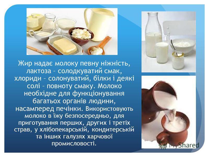 Жир надає молоку певну ніжність, лактоза – солодкуватий смак, хлориди – солонуватий, білки і деякі солі – повноту смаку. Молоко необхідне для функціонування багатьох органів людини, насамперед печінки. Використовують молоко в їжу безпосередньо, для п