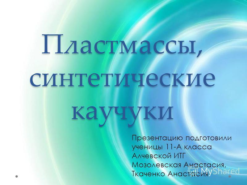 Пластмассы, синтетические каучуки Презентацию подготовили ученицы 11-А класса Алчевской ИТГ Мозолевская Анастасия, Ткаченко Анастасия
