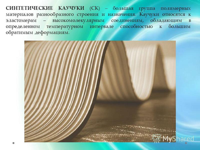 СИНТЕТИЧЕСКИЕ КАУЧУКИ (СК) – большая группа полимерных материалов разнообразного строения и назначения. Каучуки относятся к эластомерам – высокомолекулярным соединениям, обладающим в определенном температурном интервале способностью к большим обратим
