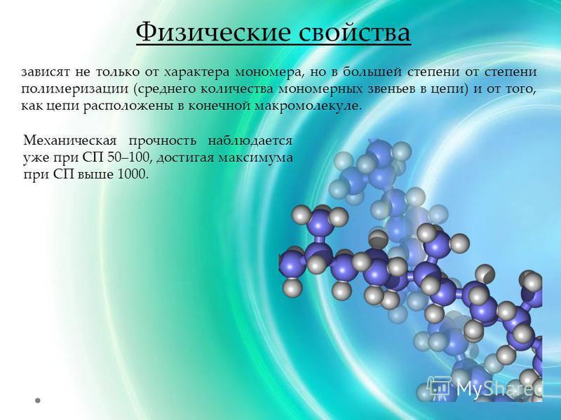 Физические свойства зависят не только от характера мономера, но в большей степени от степени полимеризации (среднего количества мономерных звеньев в цепи) и от того, как цепи расположены в конечной макромолекуле. Механическая прочность наблюдается уж