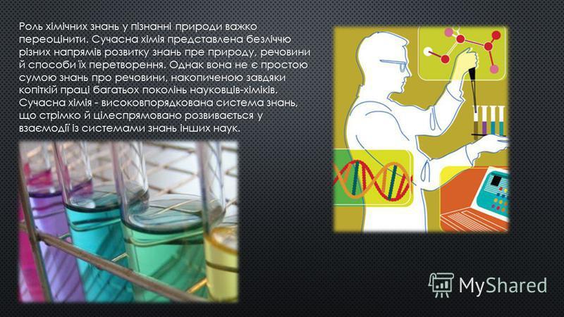 Роль хімічних знань у пізнанні природи важко переоцінити. Сучасна хімія представлена безліччю різних напрямів розвитку знань пре природу, речовини й способи їх перетворення. Однак вона не є простою сумою знань про речовини, накопиченою завдяки копітк